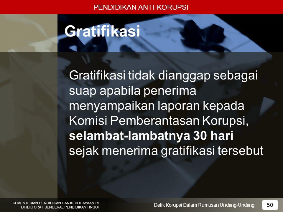 PENDIDIKAN ANTI-KORUPSI 50 KEMENTERIAN PENDIDIKAN DAN KEBUDAYAAN RI DIREKTORAT JENDERAL PENDIDIKAN TINGGI 50 Delik Korupsi Dalam Rumusan Undang-Undang