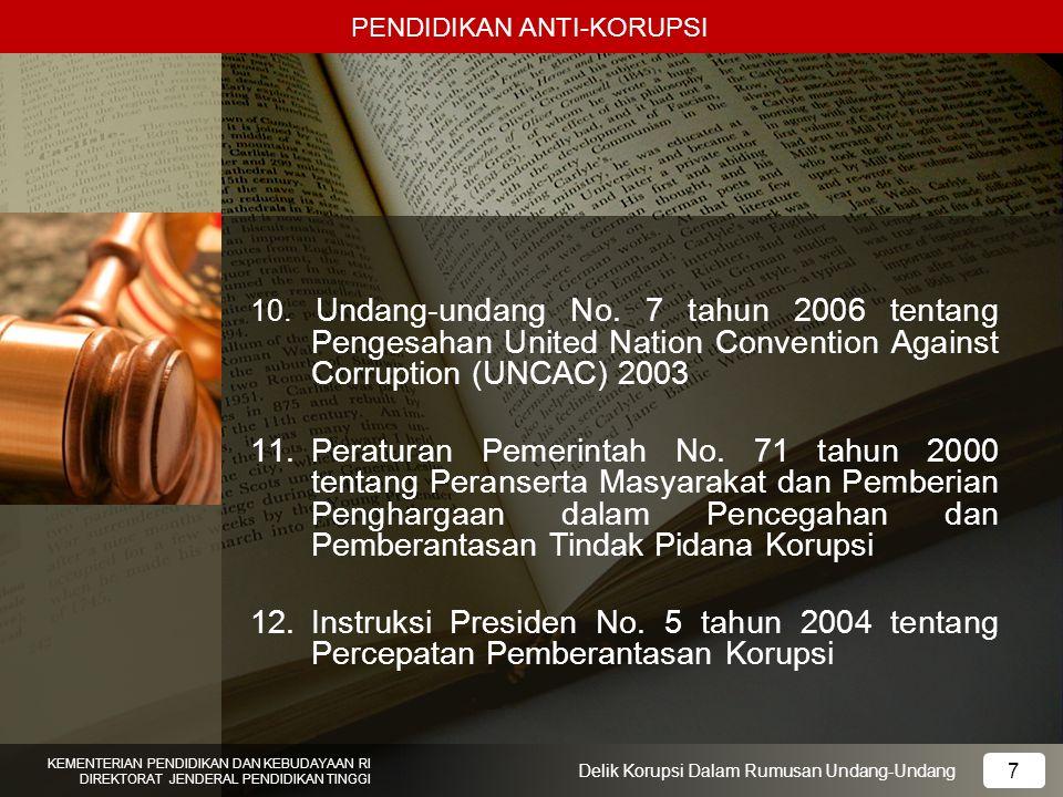 PENDIDIKAN ANTI-KORUPSI 18 KEMENTERIAN PENDIDIKAN DAN KEBUDAYAAN RI DIREKTORAT JENDERAL PENDIDIKAN TINGGI 18 Delik Korupsi Dalam Rumusan Undang-Undang Delik Korupsi dalam Rumusan Undang-undang Pasal 13: Setiap orang Memberi hadiah/janji Kepada pegawai negeri Dengan mengingat kekuasaan/ wewenang yang melekat pada jabatan/kedudukannya, atau oleh pemberi hadiah/janji dianggap melekat pada jabatan/kedudukan tersebut