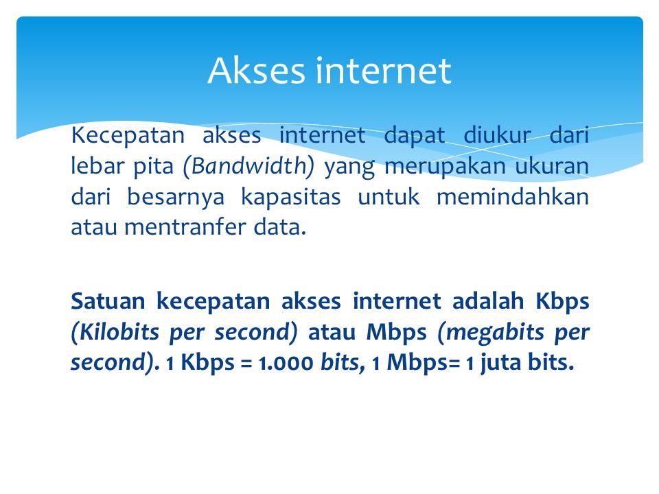  Ukuran kecepatan akses internet dinyatakan dengan byte per second disingkat Bps atau bit per second disingkat bps  Ukuran kecepatan yang lain :  1 KBps = 1000 Bps (Kilo Byte per second)  1 MBps = 1000 KBps (Mega Byte per second)  1 GBps = 1000 MBps (Giga Byte per second)  1 TBps = 1000 GBps (Tera Byte per second)