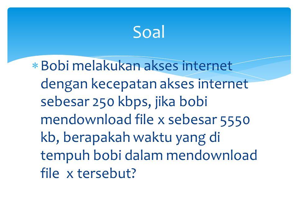  Dik: KAI ; 250 kb/s  File x; 5550 kb  Dit ? Waktu=….  Jawab: File x : KAI=