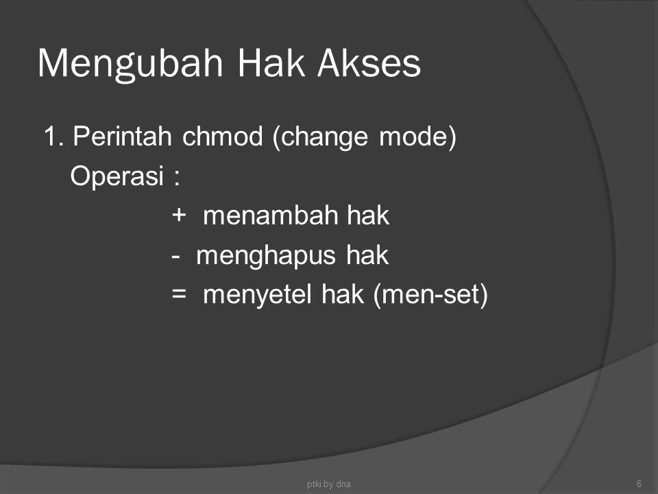 Mengubah Hak Akses 1. Perintah chmod (change mode) Operasi : + menambah hak - menghapus hak = menyetel hak (men-set) ptki by dna6