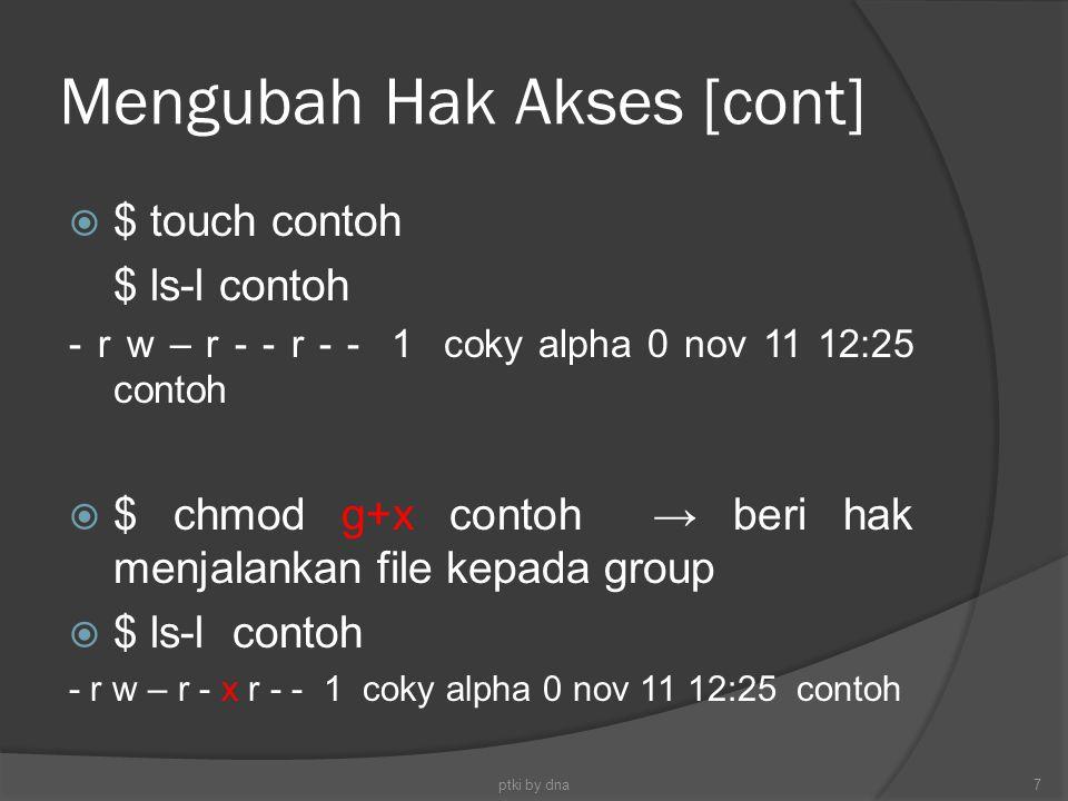 Mengubah Hak Akses [cont]  $ touch contoh $ ls-l contoh - r w – r - - r - - 1 coky alpha 0 nov 11 12:25 contoh  $ chmod g+x contoh → beri hak menjal