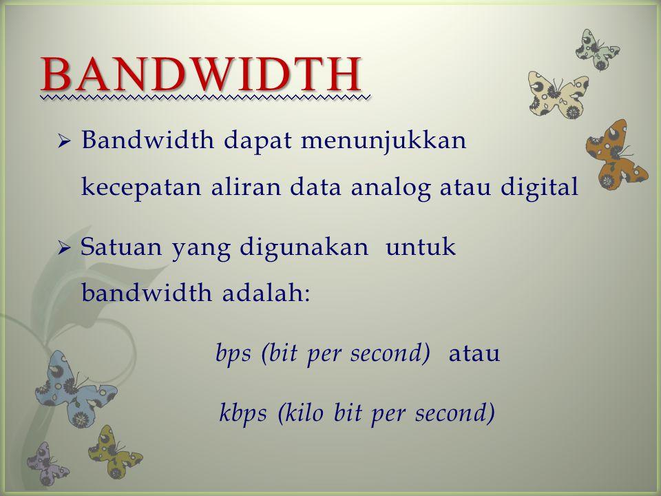  Bandwidth dapat menunjukkan kecepatan aliran data analog atau digital  Satuan yang digunakan untuk bandwidth adalah: bps (bit per second) atau kbps (kilo bit per second) BANDWIDTH