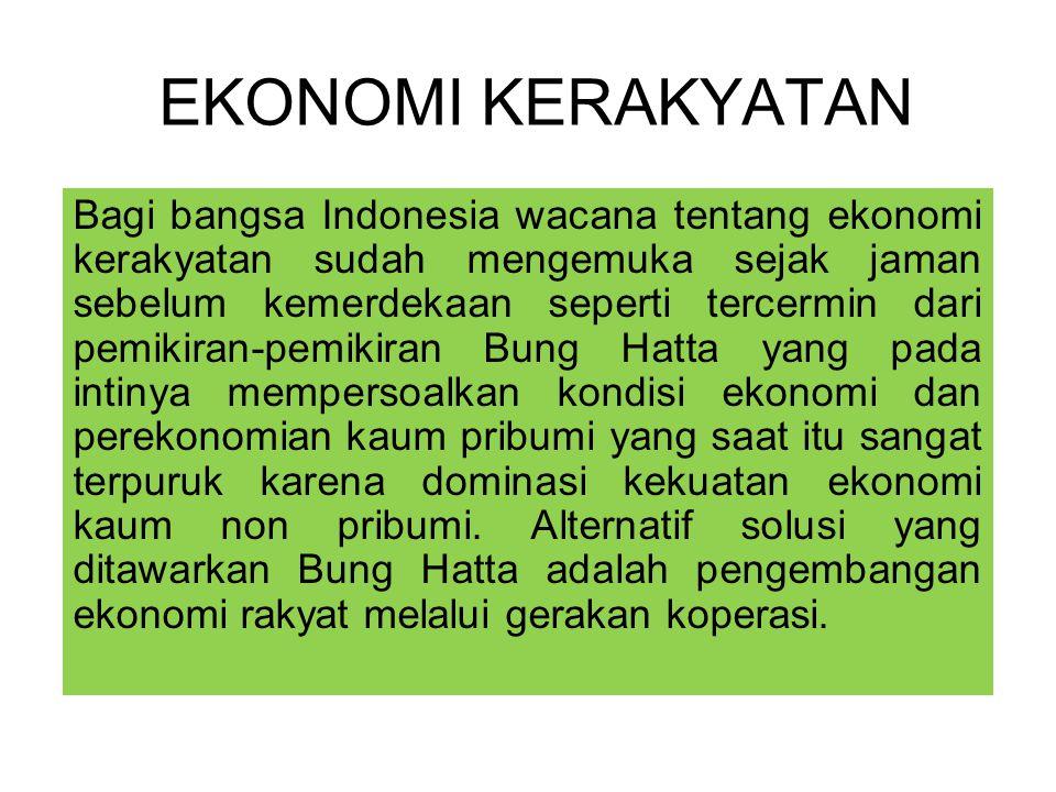 EKONOMI KERAKYATAN Bagi bangsa Indonesia wacana tentang ekonomi kerakyatan sudah mengemuka sejak jaman sebelum kemerdekaan seperti tercermin dari pemikiran-pemikiran Bung Hatta yang pada intinya mempersoalkan kondisi ekonomi dan perekonomian kaum pribumi yang saat itu sangat terpuruk karena dominasi kekuatan ekonomi kaum non pribumi.