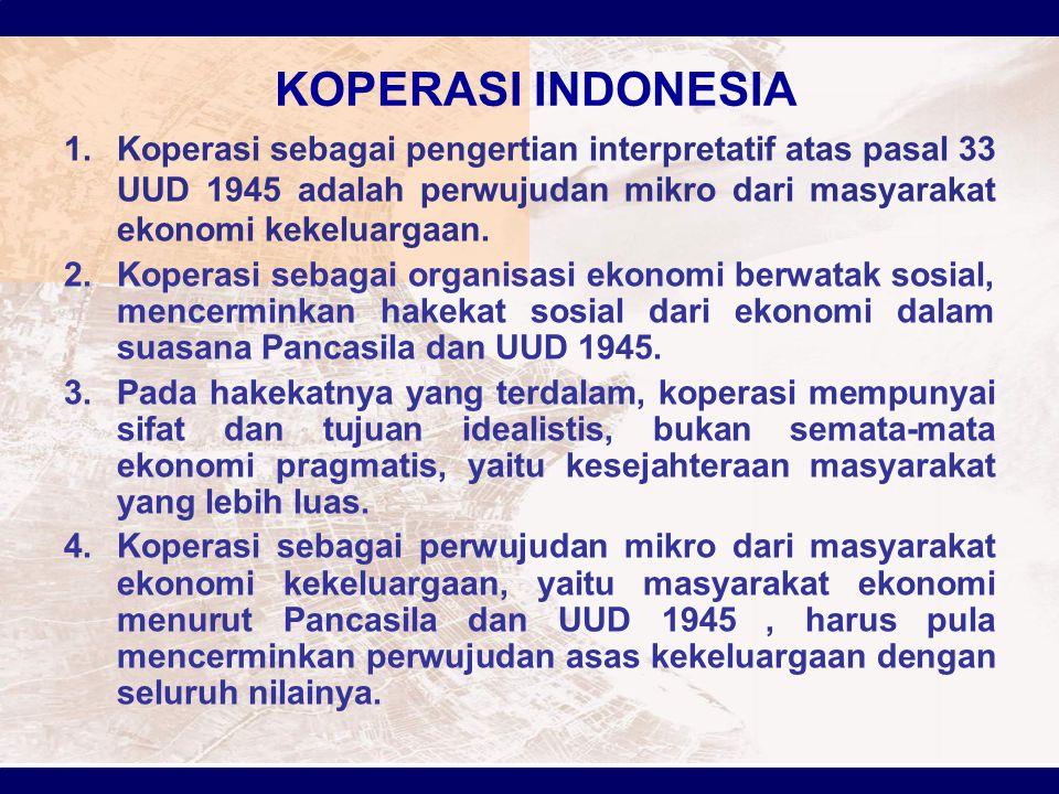 KOPERASI INDONESIA 1.Koperasi sebagai pengertian interpretatif atas pasal 33 UUD 1945 adalah perwujudan mikro dari masyarakat ekonomi kekeluargaan. 2.