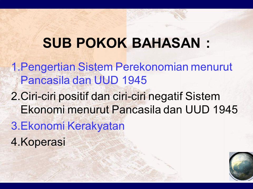 SUB POKOK BAHASAN : 1.Pengertian Sistem Perekonomian menurut Pancasila dan UUD 1945 2.Ciri-ciri positif dan ciri-ciri negatif Sistem Ekonomi menurut Pancasila dan UUD 1945 3.Ekonomi Kerakyatan 4.Koperasi