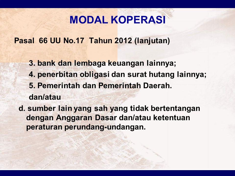 MODAL KOPERASI Pasal 66 UU No.17 Tahun 2012 (lanjutan) 3. bank dan lembaga keuangan lainnya; 4. penerbitan obligasi dan surat hutang lainnya; 5. Pemer