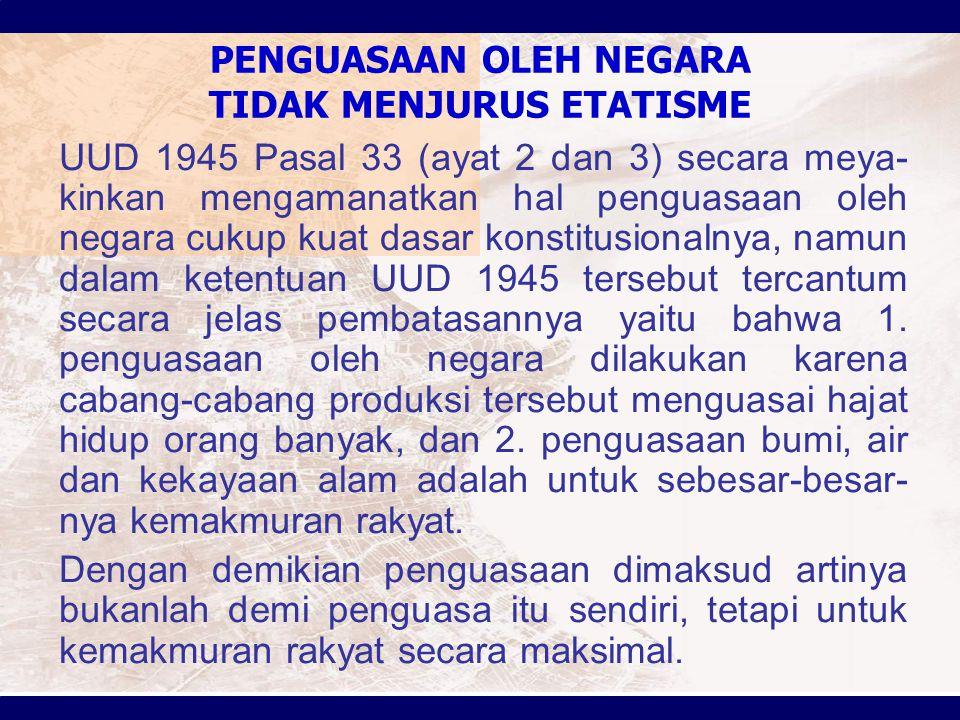 PENGUASAAN OLEH NEGARA TIDAK MENJURUS ETATISME UUD 1945 Pasal 33 (ayat 2 dan 3) secara meya- kinkan mengamanatkan hal penguasaan oleh negara cukup kuat dasar konstitusionalnya, namun dalam ketentuan UUD 1945 tersebut tercantum secara jelas pembatasannya yaitu bahwa 1.