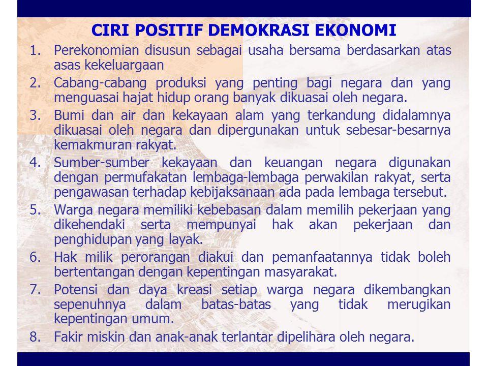 CIRI POSITIF DEMOKRASI EKONOMI 1.Perekonomian disusun sebagai usaha bersama berdasarkan atas asas kekeluargaan 2.Cabang-cabang produksi yang penting b
