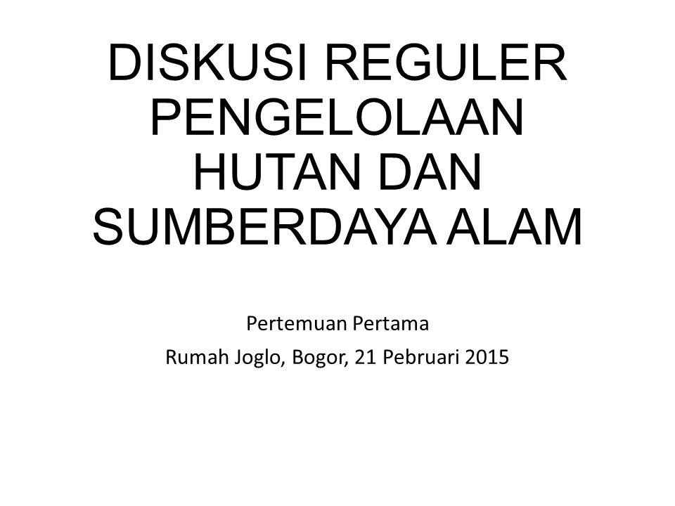 DISKUSI REGULER PENGELOLAAN HUTAN DAN SUMBERDAYA ALAM Pertemuan Pertama Rumah Joglo, Bogor, 21 Pebruari 2015