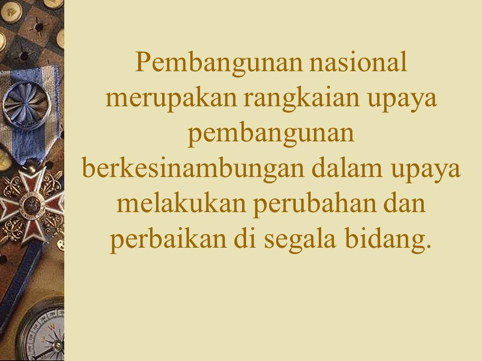Pembangunan nasional merupakan rangkaian upaya pembangunan berkesinambungan dalam upaya melakukan perubahan dan perbaikan di segala bidang.