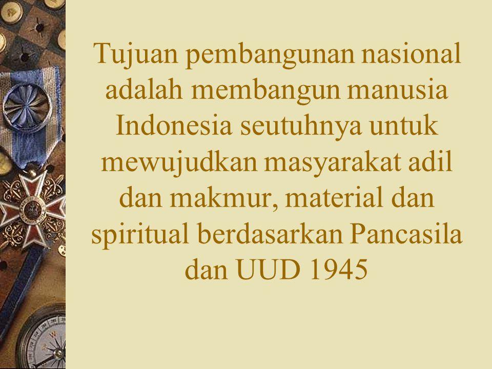Tujuan pembangunan nasional adalah membangun manusia Indonesia seutuhnya untuk mewujudkan masyarakat adil dan makmur, material dan spiritual berdasarkan Pancasila dan UUD 1945