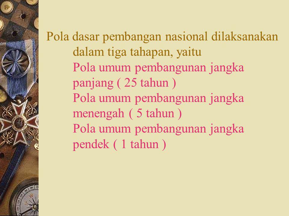 Pola dasar pembangan nasional dilaksanakan dalam tiga tahapan, yaitu Pola umum pembangunan jangka panjang ( 25 tahun ) Pola umum pembangunan jangka me