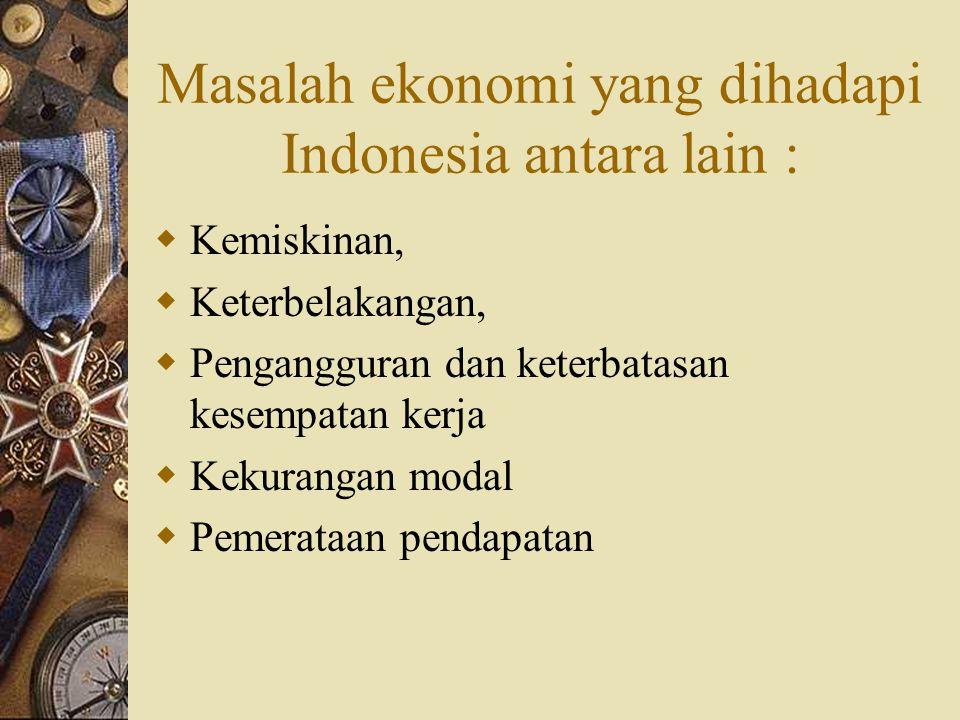 Masalah ekonomi yang dihadapi Indonesia antara lain :  Kemiskinan,  Keterbelakangan,  Pengangguran dan keterbatasan kesempatan kerja  Kekurangan modal  Pemerataan pendapatan