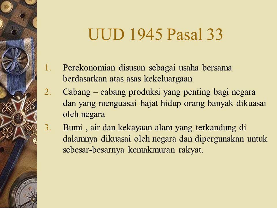 UUD 1945 Pasal 33 1.Perekonomian disusun sebagai usaha bersama berdasarkan atas asas kekeluargaan 2.Cabang – cabang produksi yang penting bagi negara