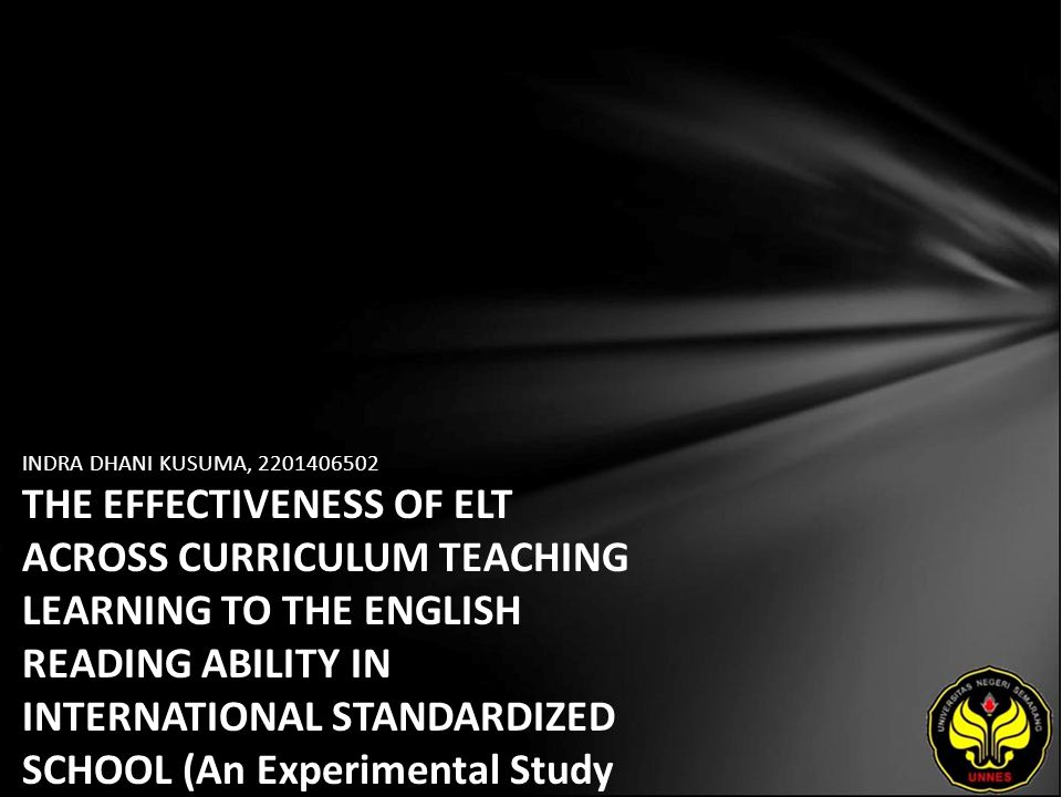 INDRA DHANI KUSUMA, 2201406502 THE EFFECTIVENESS OF ELT ACROSS CURRICULUM TEACHING LEARNING TO THE ENGLISH READING ABILITY IN INTERNATIONAL STANDARDIZED SCHOOL (An Experimental Study on the Eleventh Year Students of SMAN 1 Pati in Academic Year of 2009/2010)