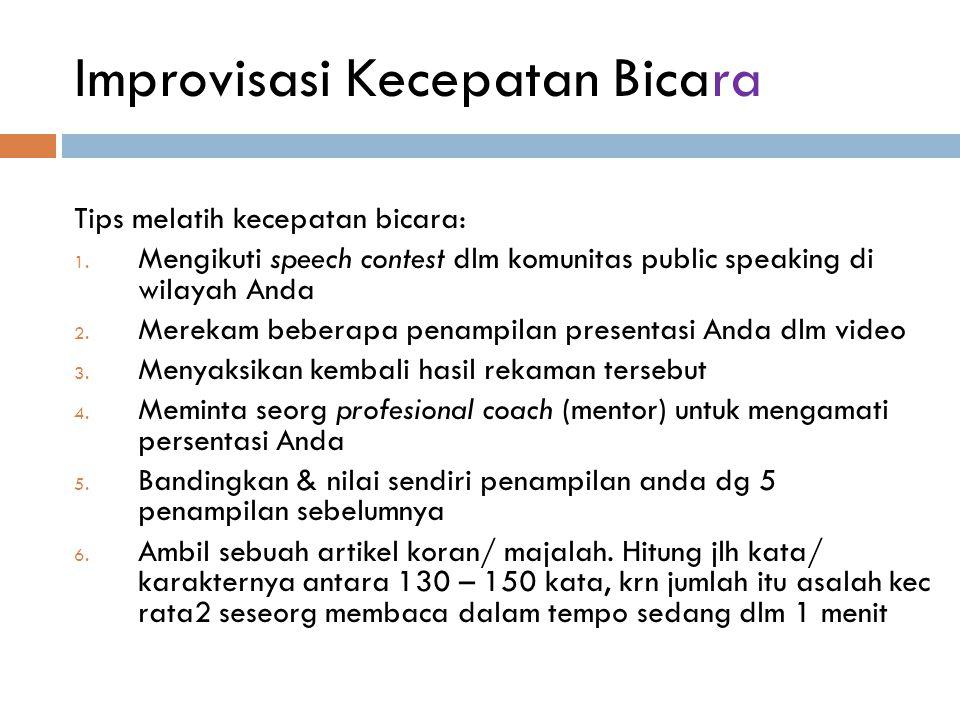 Improvisasi Kecepatan Bicara Tips melatih kecepatan bicara: 1. Mengikuti speech contest dlm komunitas public speaking di wilayah Anda 2. Merekam beber