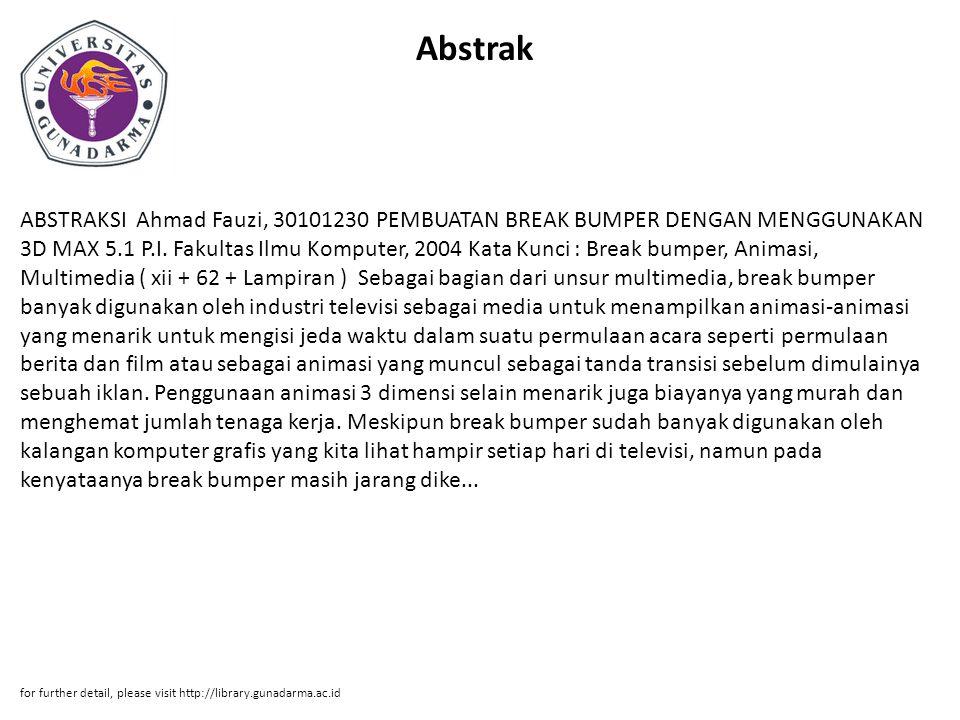 Abstrak ABSTRAKSI Ahmad Fauzi, 30101230 PEMBUATAN BREAK BUMPER DENGAN MENGGUNAKAN 3D MAX 5.1 P.I. Fakultas Ilmu Komputer, 2004 Kata Kunci : Break bump