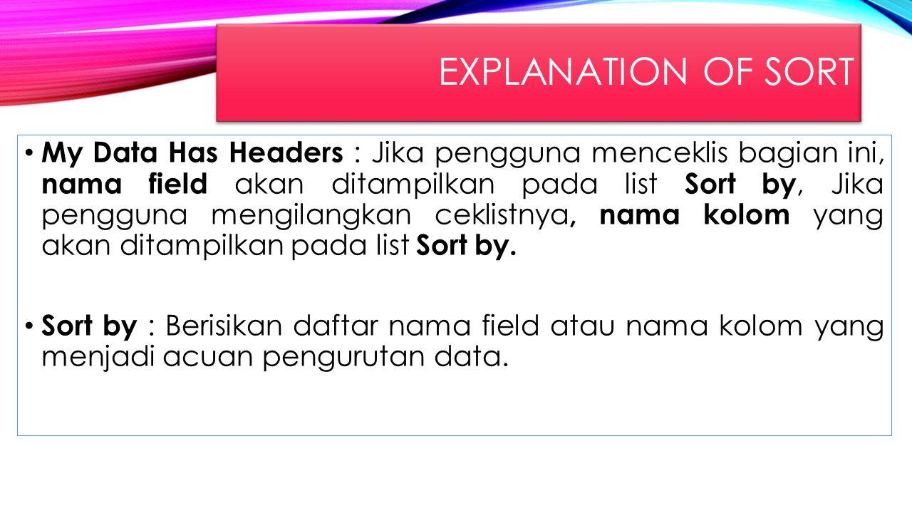EXPLANATION OF SORT My Data Has Headers : Jika pengguna menceklis bagian ini, nama field akan ditampilkan pada list Sort by, Jika pengguna mengilangka