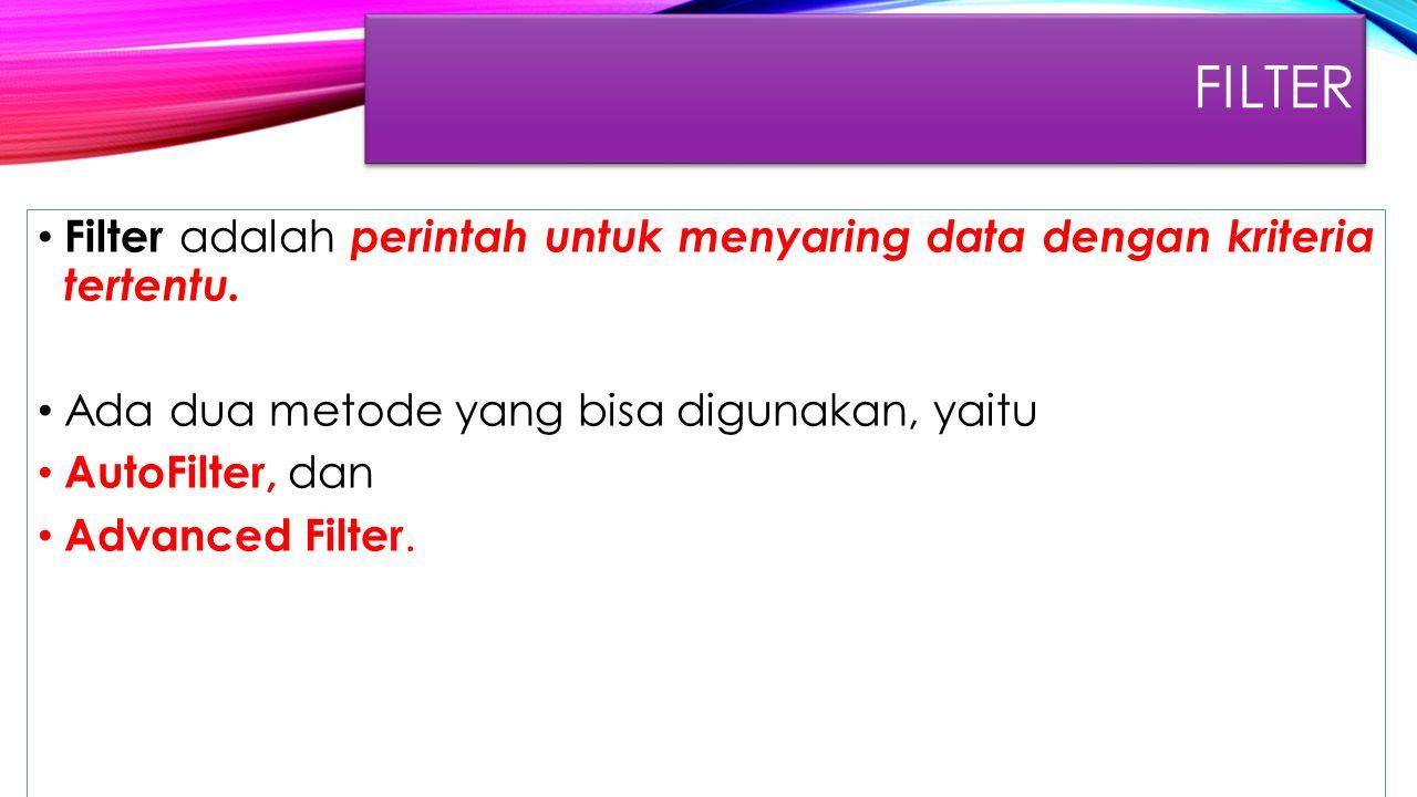 FILTER Filter adalah perintah untuk menyaring data dengan kriteria tertentu. Ada dua metode yang bisa digunakan, yaitu AutoFilter, dan Advanced Filter