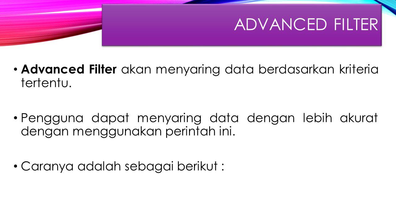 ADVANCED FILTER Advanced Filter akan menyaring data berdasarkan kriteria tertentu. Pengguna dapat menyaring data dengan lebih akurat dengan menggunaka