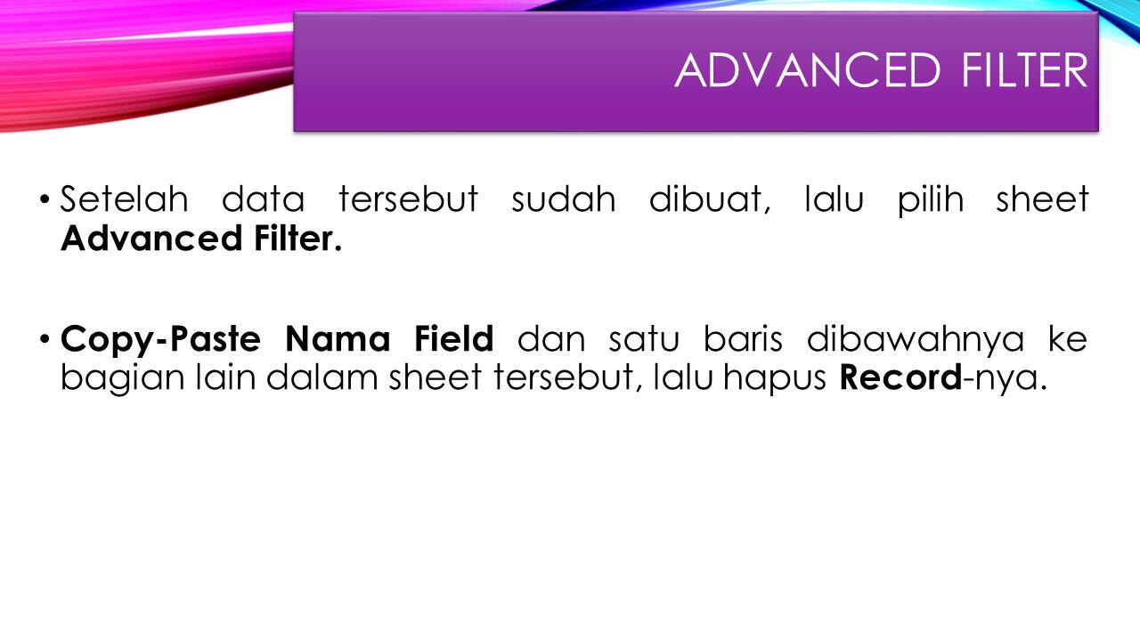 ADVANCED FILTER Setelah data tersebut sudah dibuat, lalu pilih sheet Advanced Filter. Copy-Paste Nama Field dan satu baris dibawahnya ke bagian lain d