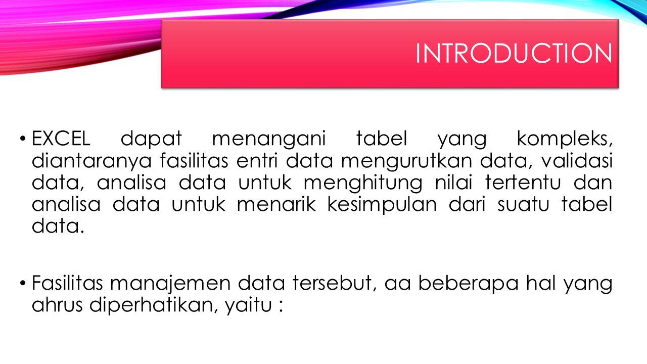 INTRODUCTION EXCEL dapat menangani tabel yang kompleks, diantaranya fasilitas entri data mengurutkan data, validasi data, analisa data untuk menghitun