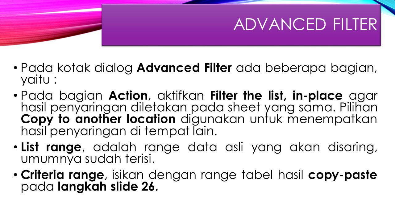 ADVANCED FILTER Pada kotak dialog Advanced Filter ada beberapa bagian, yaitu : Pada bagian Action, aktifkan Filter the list, in-place agar hasil penya