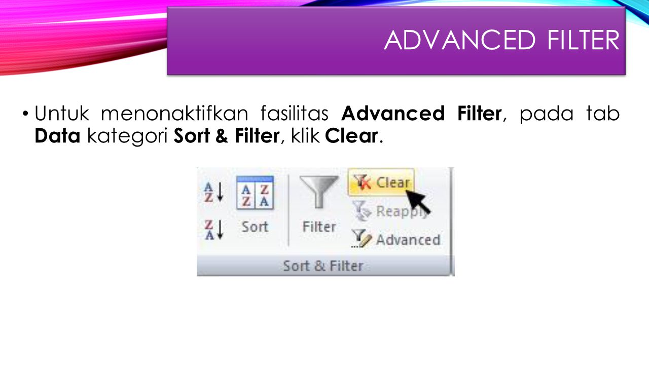 ADVANCED FILTER Untuk menonaktifkan fasilitas Advanced Filter, pada tab Data kategori Sort & Filter, klik Clear.