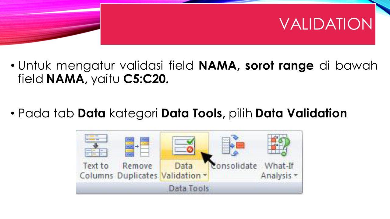 VALIDATION Untuk mengatur validasi field NAMA, sorot range di bawah field NAMA, yaitu C5:C20. Pada tab Data kategori Data Tools, pilih Data Validation