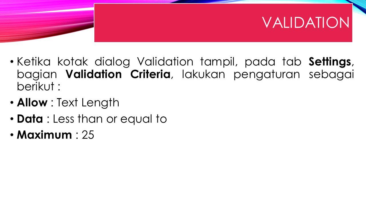 VALIDATION Ketika kotak dialog Validation tampil, pada tab Settings, bagian Validation Criteria, lakukan pengaturan sebagai berikut : Allow : Text Len