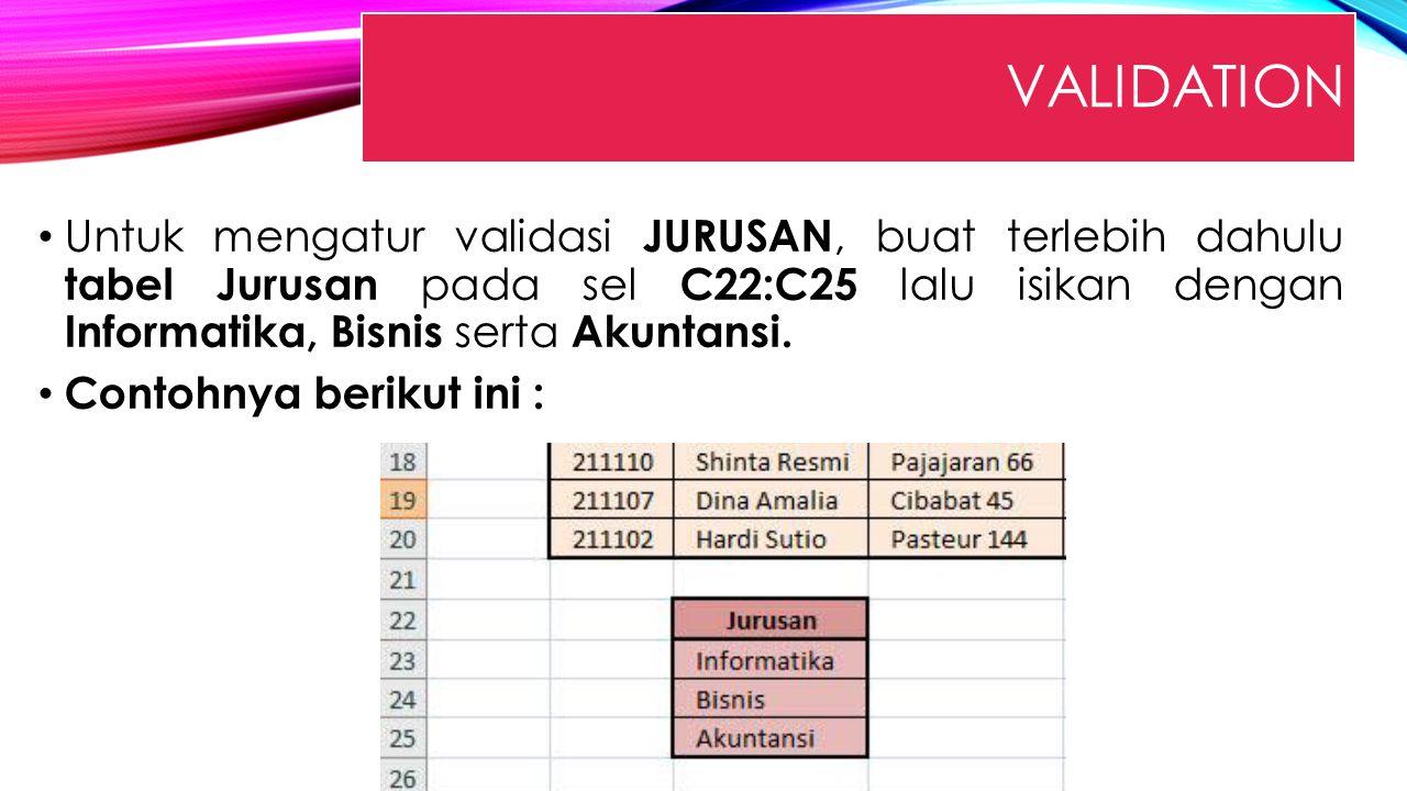 VALIDATION Untuk mengatur validasi JURUSAN, buat terlebih dahulu tabel Jurusan pada sel C22:C25 lalu isikan dengan Informatika, Bisnis serta Akuntansi
