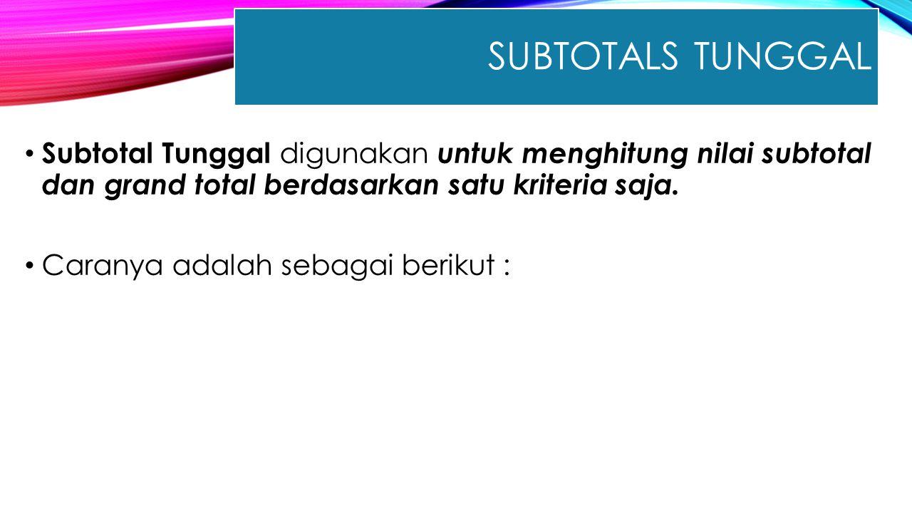 SUBTOTALS TUNGGAL Subtotal Tunggal digunakan untuk menghitung nilai subtotal dan grand total berdasarkan satu kriteria saja. Caranya adalah sebagai be
