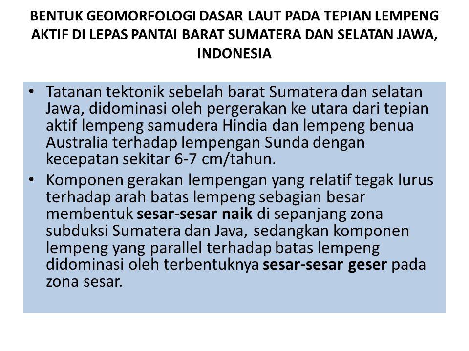 BENTUK GEOMORFOLOGI DASAR LAUT PADA TEPIAN LEMPENG AKTIF DI LEPAS PANTAI BARAT SUMATERA DAN SELATAN JAWA, INDONESIA Tatanan tektonik sebelah barat Sum