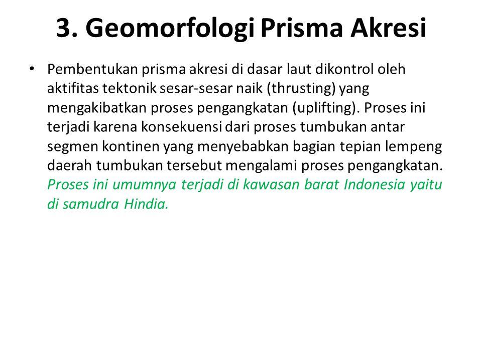 3. Geomorfologi Prisma Akresi Pembentukan prisma akresi di dasar laut dikontrol oleh aktifitas tektonik sesar-sesar naik (thrusting) yang mengakibatka