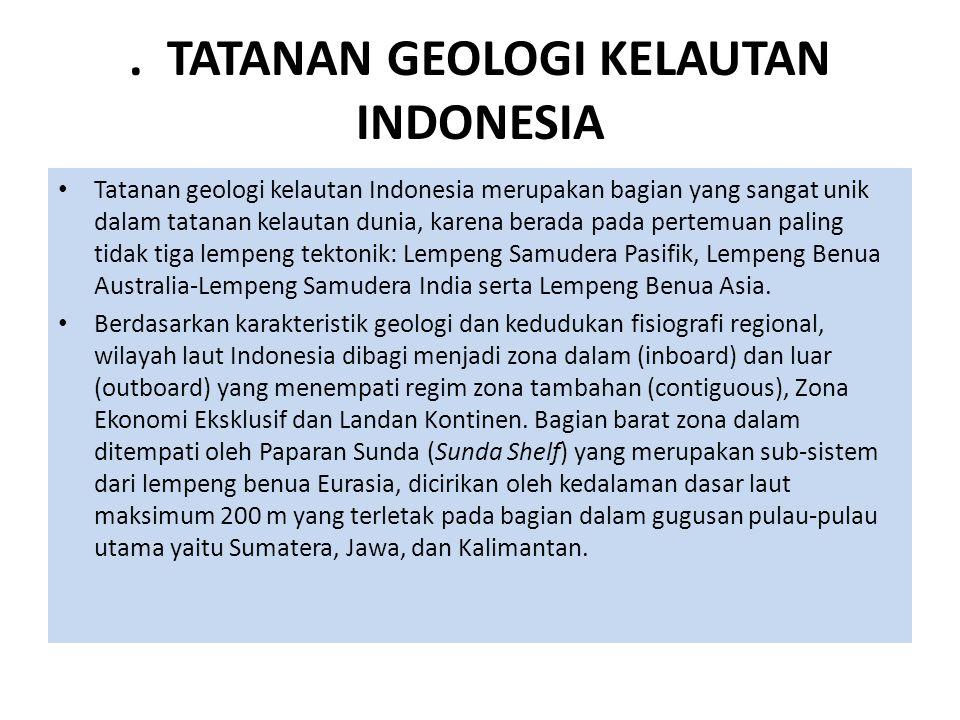 . TATANAN GEOLOGI KELAUTAN INDONESIA Tatanan geologi kelautan Indonesia merupakan bagian yang sangat unik dalam tatanan kelautan dunia, karena berada