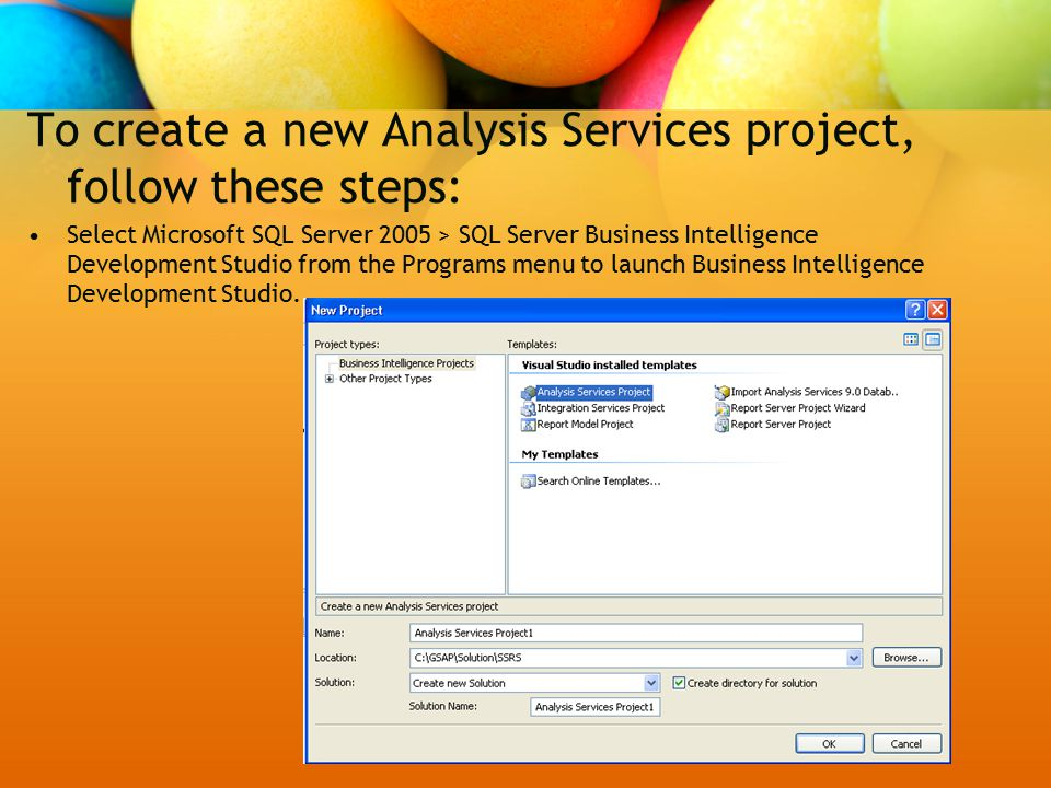 To create a new Analysis Services project, follow these steps: Select Microsoft SQL Server 2005 > SQL Server Business Intelligence Development Studio from the Programs menu to launch Business Intelligence Development Studio.
