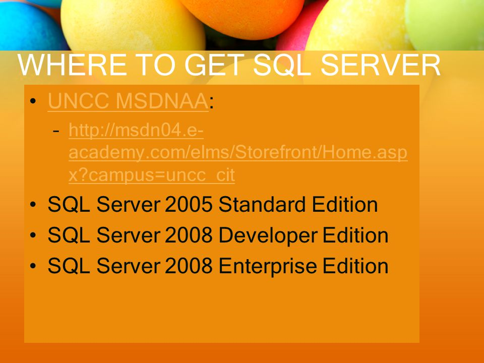 WHERE TO GET SQL SERVER UNCC MSDNAA:UNCC MSDNAA –http://msdn04.e- academy.com/elms/Storefront/Home.asp x campus=uncc_cithttp://msdn04.e- academy.com/elms/Storefront/Home.asp x campus=uncc_cit SQL Server 2005 Standard Edition SQL Server 2008 Developer Edition SQL Server 2008 Enterprise Edition
