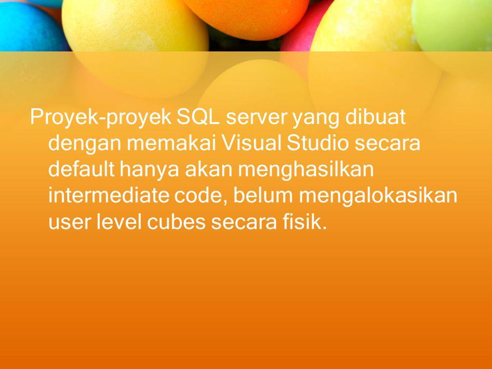 Proyek-proyek SQL server yang dibuat dengan memakai Visual Studio secara default hanya akan menghasilkan intermediate code, belum mengalokasikan user level cubes secara fisik.