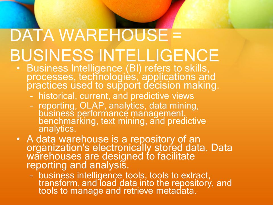 DATA WAREHOUSE = BUSINESS INTELLIGENCE Business Intelligence (BI) refers to skills, processes, technologies, applications and practices used to support decision making.