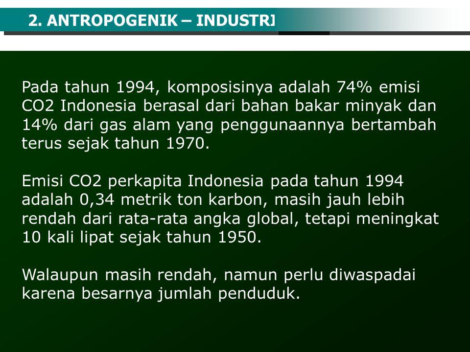 2. ANTROPOGENIK – INDUSTRI Pada tahun 1994, komposisinya adalah 74% emisi CO2 Indonesia berasal dari bahan bakar minyak dan 14% dari gas alam yang pen