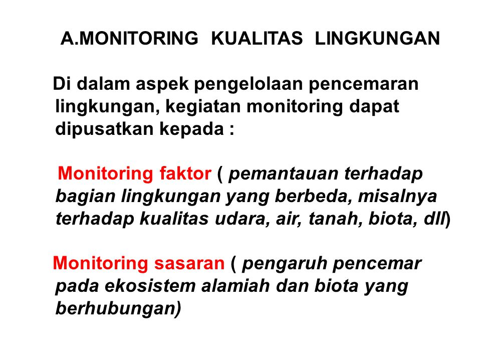 A.MONITORING KUALITAS LINGKUNGAN Di dalam aspek pengelolaan pencemaran lingkungan, kegiatan monitoring dapat dipusatkan kepada : Monitoring faktor ( p