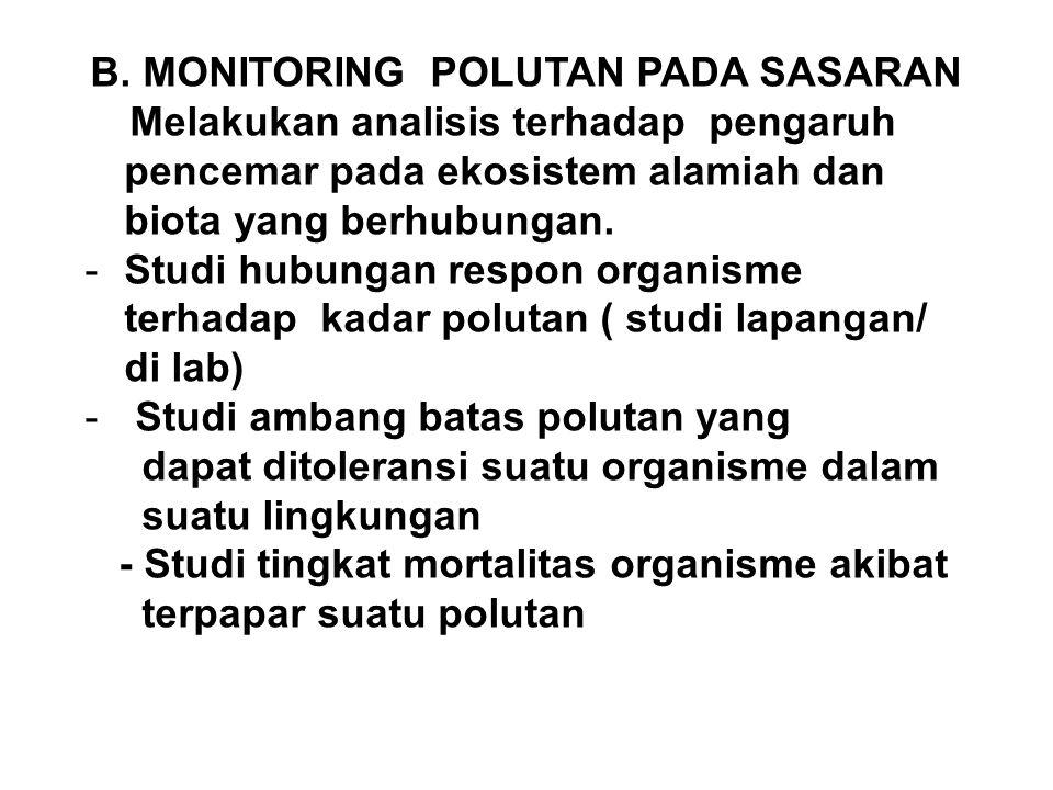 B. MONITORING POLUTAN PADA SASARAN Melakukan analisis terhadap pengaruh pencemar pada ekosistem alamiah dan biota yang berhubungan. -Studi hubungan re