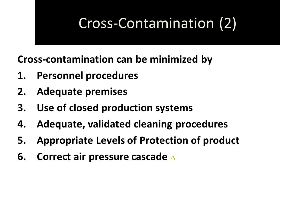 Cross-Contamination (2) Cross-contamination can be minimized by 1.Personnel procedures 2.Adequate premises 3.Use of closed production systems 4.Adequate, validated cleaning procedures 5.Appropriate Levels of Protection of product 6.Correct air pressure cascade 
