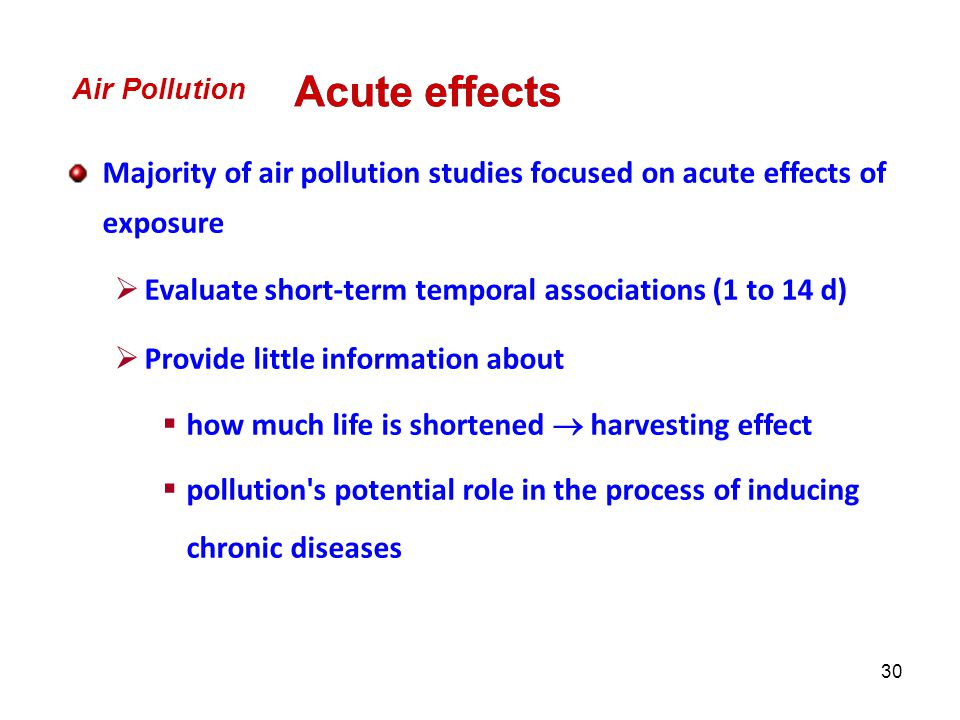 30 Majority of air pollution studies focused on acute effects of exposure  Evaluate short-term temporal associations (1 to 14 d)  Provide little information about  how much life is shortened  harvesting effect  pollution s potential role in the process of inducing chronic diseases Air Pollution Acute effects