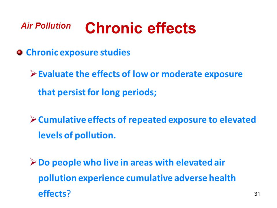31 Chronic exposure studies  Evaluate the effects of low or moderate exposure that persist for long periods;  Cumulative effects of repeated exposure to elevated levels of pollution.