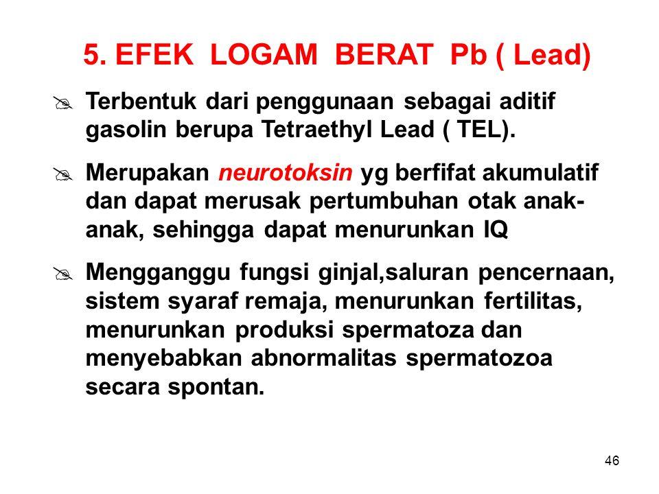 46 5. EFEK LOGAM BERAT Pb ( Lead)  Terbentuk dari penggunaan sebagai aditif gasolin berupa Tetraethyl Lead ( TEL).  Merupakan neurotoksin yg berfifa