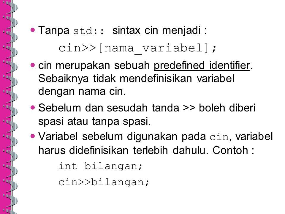 Tanpa std:: sintax cin menjadi : cin>>[nama_variabel]; cin merupakan sebuah predefined identifier. Sebaiknya tidak mendefinisikan variabel dengan nama