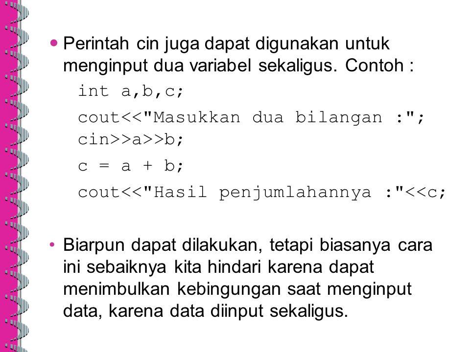 Perintah cin juga dapat digunakan untuk menginput dua variabel sekaligus. Contoh : int a,b,c; cout >a>>b; c = a + b; cout<<