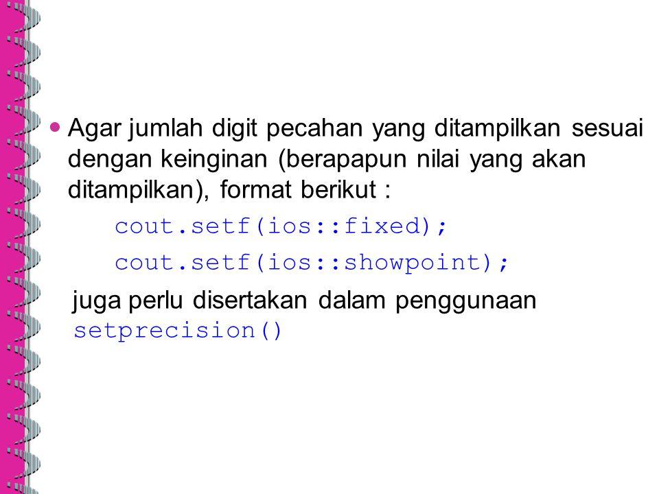 Agar jumlah digit pecahan yang ditampilkan sesuai dengan keinginan (berapapun nilai yang akan ditampilkan), format berikut : cout.setf(ios::fixed); co